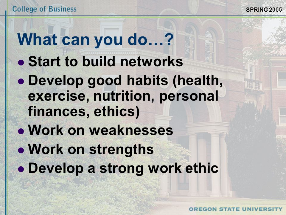 SPRING 2005 What can you do…? Start to build networks Develop good habits (health, exercise, nutrition, personal finances, ethics) Work on weaknesses