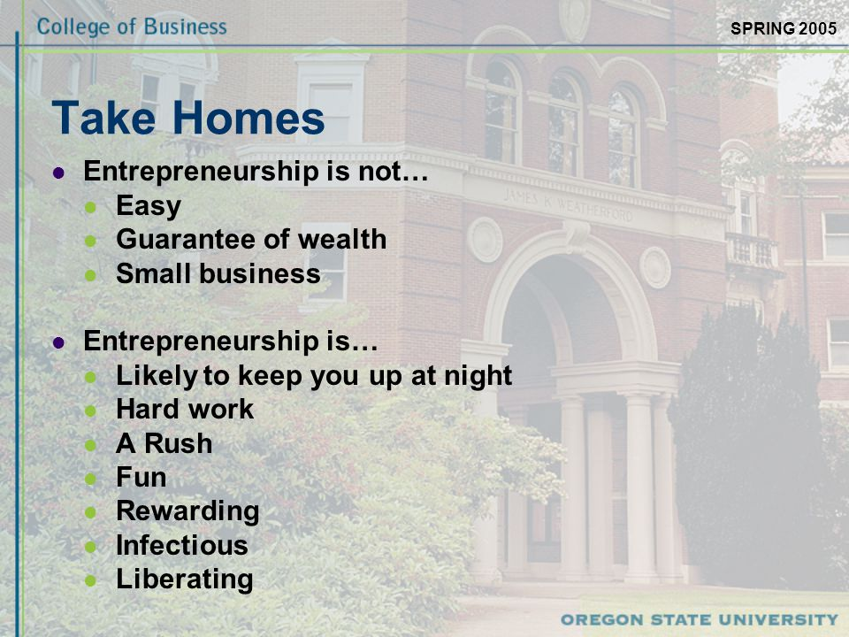 SPRING 2005 Take Homes Entrepreneurship is not… Easy Guarantee of wealth Small business Entrepreneurship is… Likely to keep you up at night Hard work A Rush Fun Rewarding Infectious Liberating