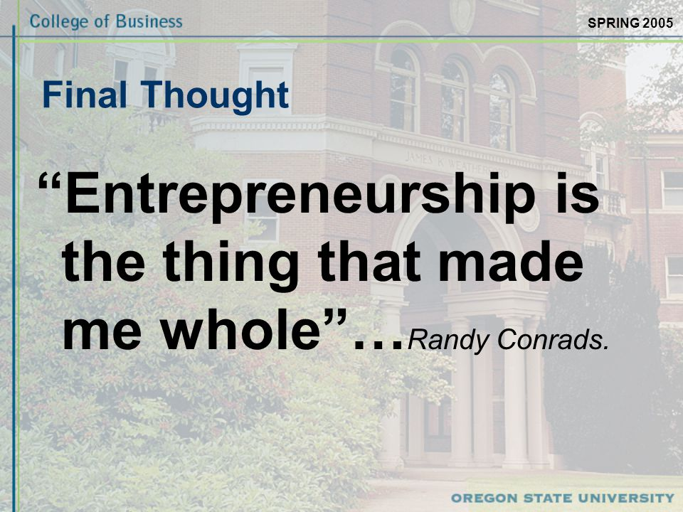 SPRING 2005 Final Thought Entrepreneurship is the thing that made me whole … Randy Conrads.