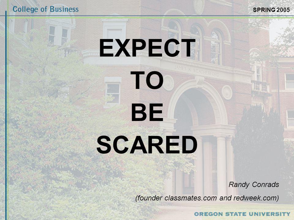 SPRING 2005 EXPECT TO BE SCARED Randy Conrads (founder classmates.com and redweek.com)