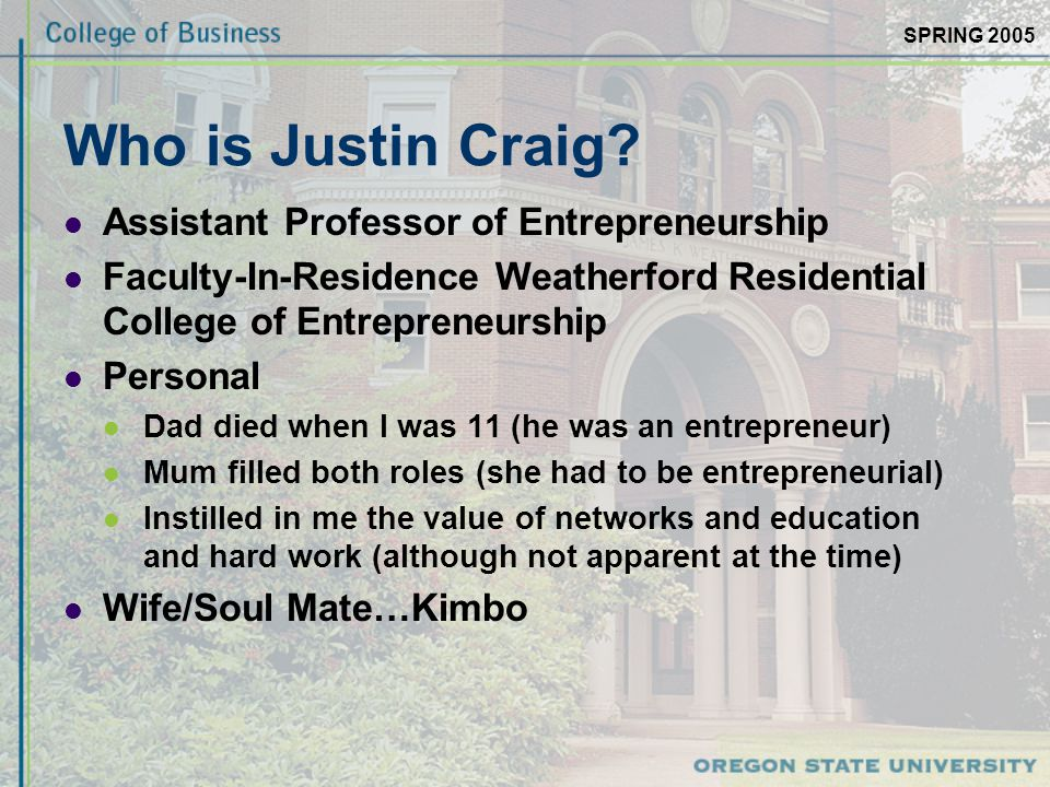 SPRING 2005 Who is Justin Craig? Assistant Professor of Entrepreneurship Faculty-In-Residence Weatherford Residential College of Entrepreneurship Pers