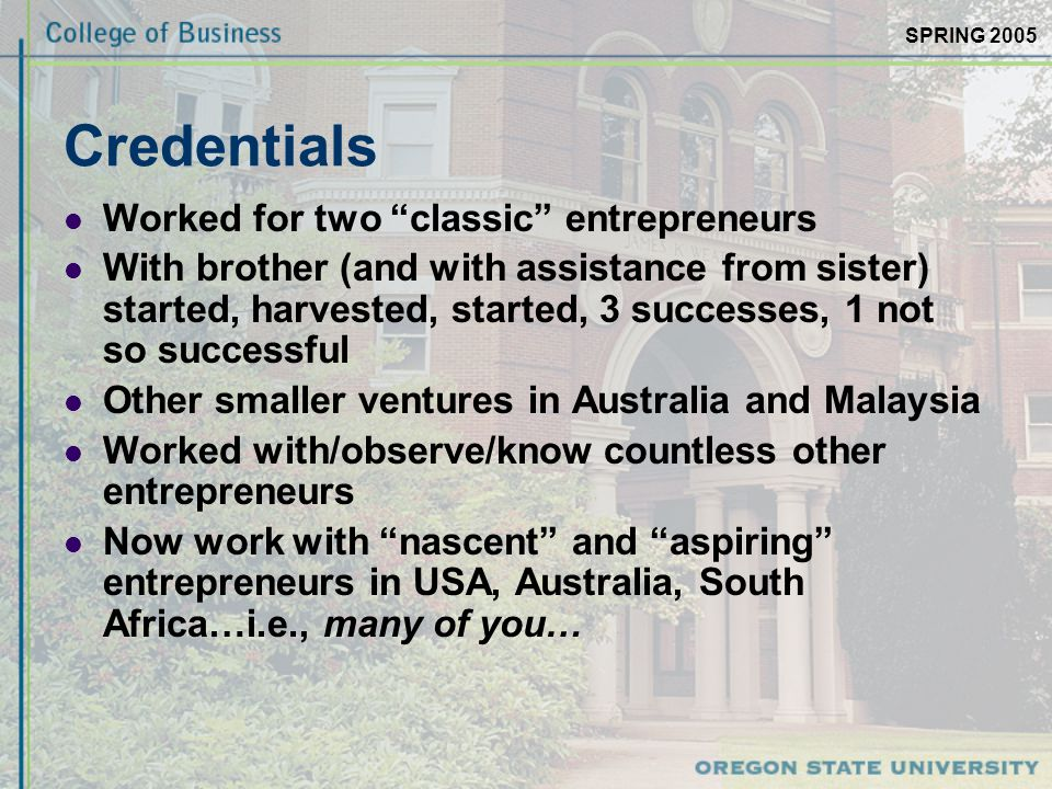 SPRING 2005 Credentials Worked for two classic entrepreneurs With brother (and with assistance from sister) started, harvested, started, 3 successes, 1 not so successful Other smaller ventures in Australia and Malaysia Worked with/observe/know countless other entrepreneurs Now work with nascent and aspiring entrepreneurs in USA, Australia, South Africa…i.e., many of you…