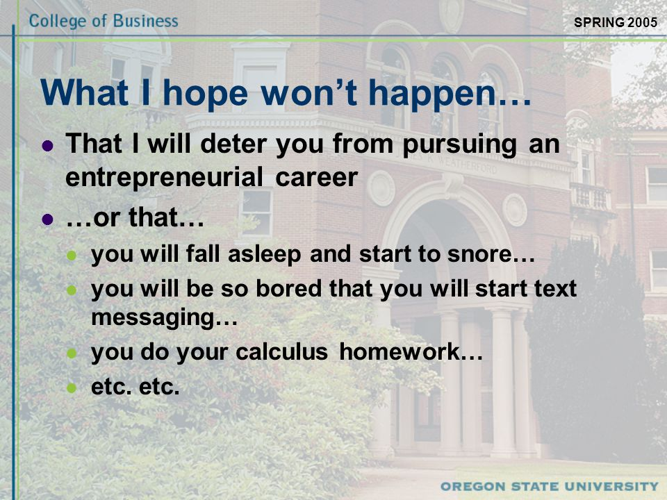 SPRING 2005 What I hope won't happen… That I will deter you from pursuing an entrepreneurial career …or that… you will fall asleep and start to snore… you will be so bored that you will start text messaging… you do your calculus homework… etc.