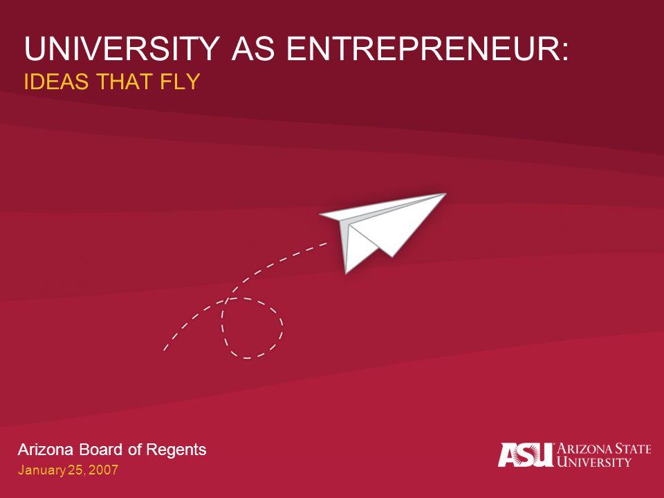 UNIVERSITY AS ENTREPRENEUR: IDEAS THAT FLY Arizona Board of Regents January 25, 2007