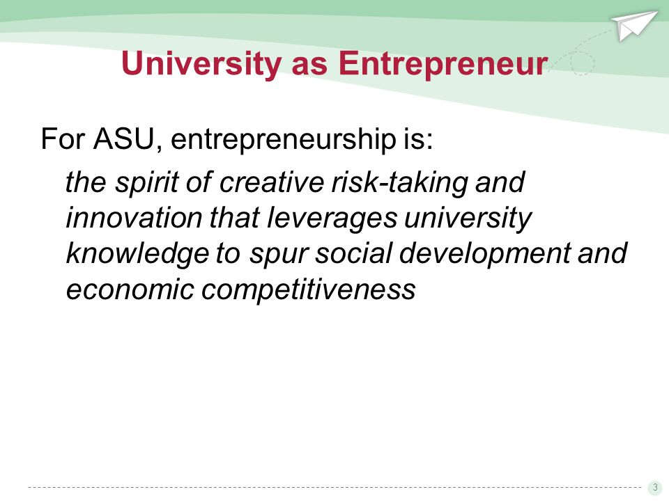 3 University as Entrepreneur For ASU, entrepreneurship is: the spirit of creative risk-taking and innovation that leverages university knowledge to spur social development and economic competitiveness