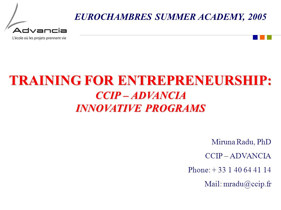 TRAINING FOR ENTREPRENEURSHIP: CCIP – ADVANCIA INNOVATIVE PROGRAMS Miruna Radu, PhD CCIP – ADVANCIA Phone: + 33 1 40 64 41 14 Mail: mradu@ccip.fr EUROCHAMBRES SUMMER ACADEMY, 2005