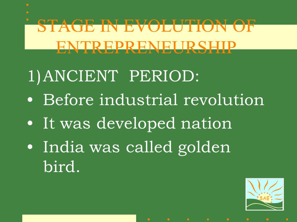 SAE STAGE IN EVOLUTION OF ENTREPRENEURSHIP 1)ANCIENT PERIOD: Before industrial revolution It was developed nation India was called golden bird.