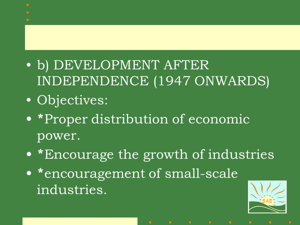 SAE b) DEVELOPMENT AFTER INDEPENDENCE (1947 ONWARDS) Objectives: * Proper distribution of economic power. * Encourage the growth of industries * encou