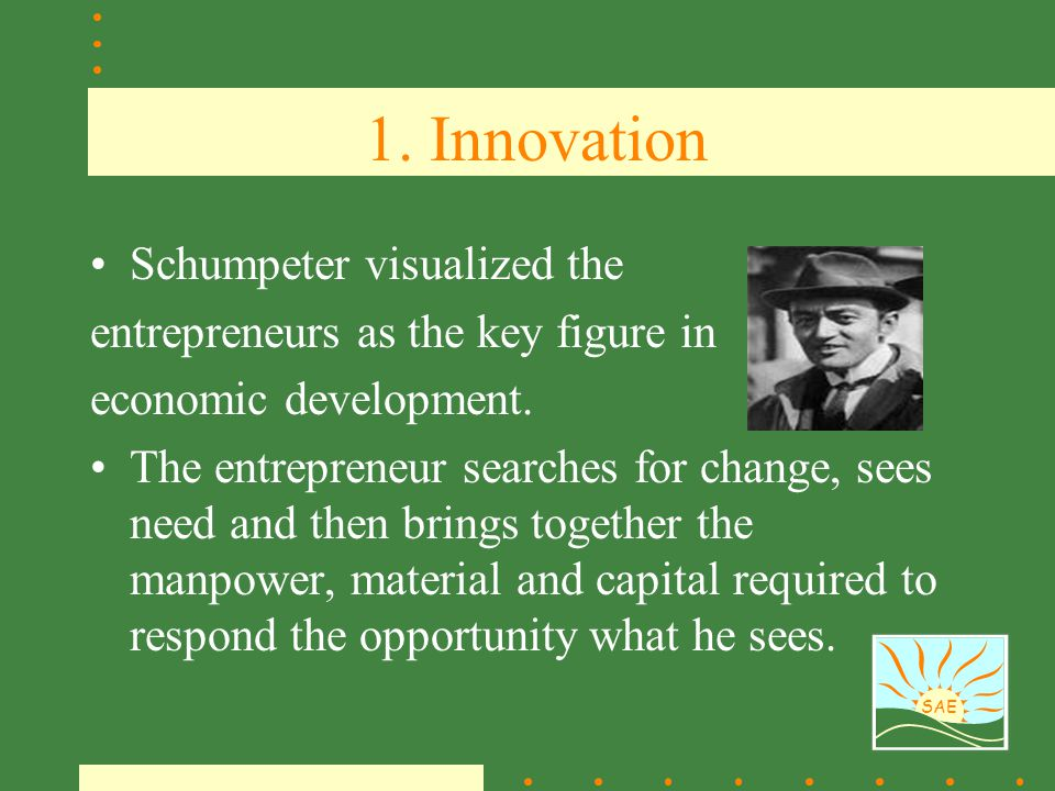 SAE 1. Innovation Schumpeter visualized the entrepreneurs as the key figure in economic development. The entrepreneur searches for change, sees need a