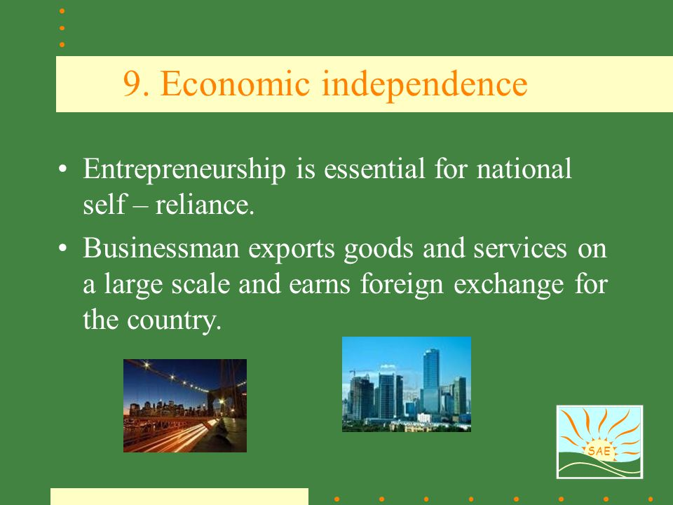 SAE 9. Economic independence Entrepreneurship is essential for national self – reliance. Businessman exports goods and services on a large scale and e