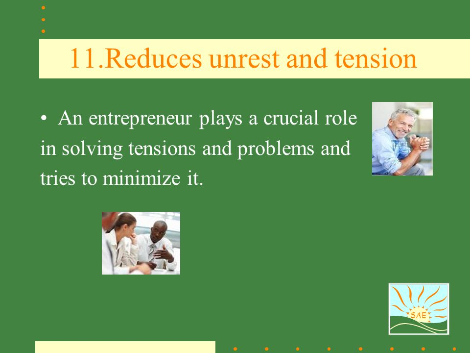 SAE 11.Reduces unrest and tension An entrepreneur plays a crucial role in solving tensions and problems and tries to minimize it.