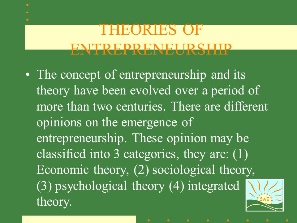 SAE THEORIES OF ENTREPRENEURSHIP The concept of entrepreneurship and its theory have been evolved over a period of more than two centuries. There are