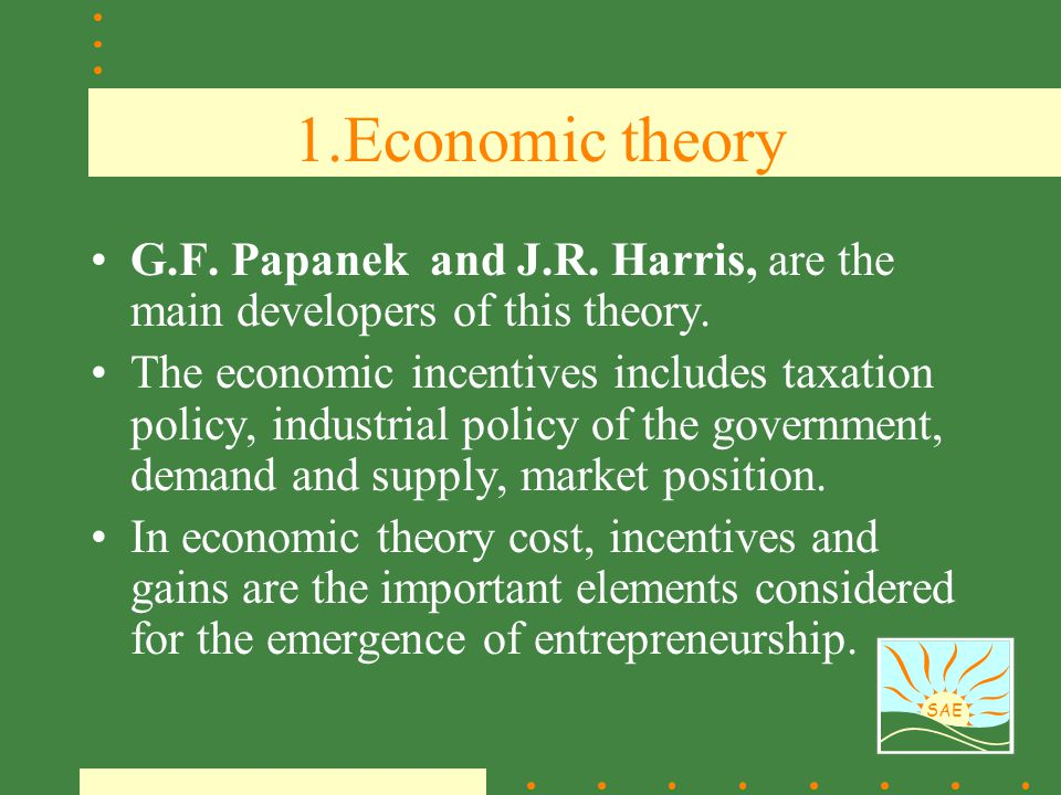 SAE 1.Economic theory G.F. Papanek and J.R. Harris, are the main developers of this theory. The economic incentives includes taxation policy, industri
