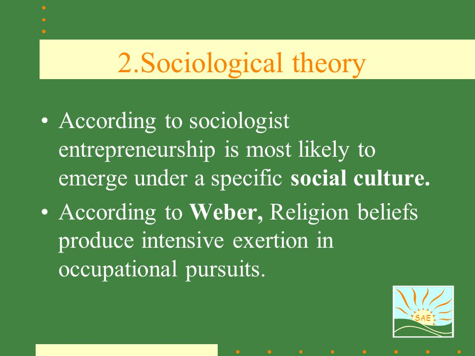 SAE 2.Sociological theory According to sociologist entrepreneurship is most likely to emerge under a specific social culture. According to Weber, Reli