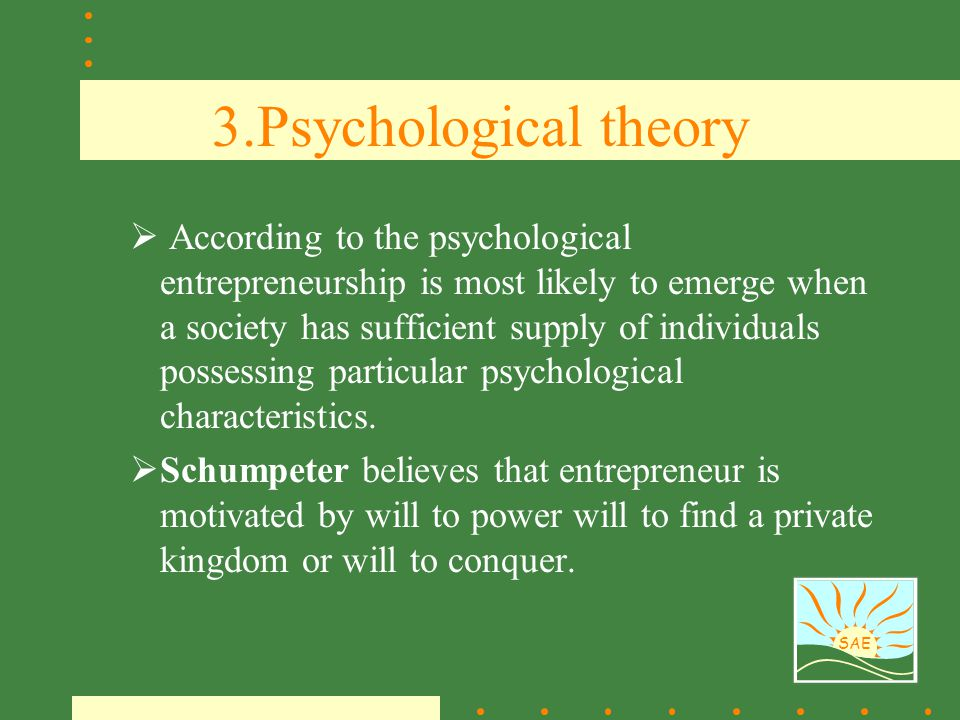 SAE 3.Psychological theory  According to the psychological entrepreneurship is most likely to emerge when a society has sufficient supply of individu