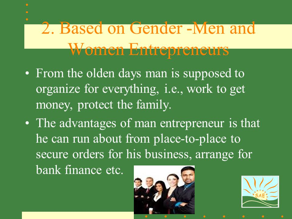 SAE 2. Based on Gender -Men and Women Entrepreneurs From the olden days man is supposed to organize for everything, i.e., work to get money, protect t