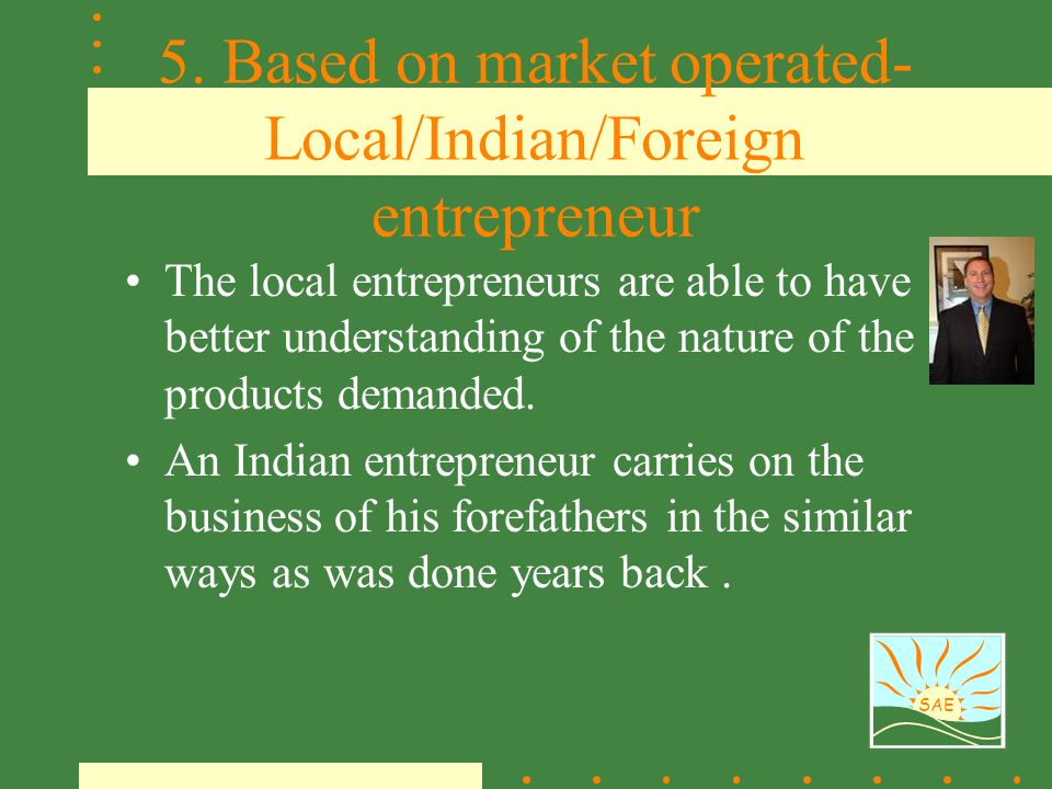 SAE 5. Based on market operated- Local/Indian/Foreign entrepreneur The local entrepreneurs are able to have better understanding of the nature of the