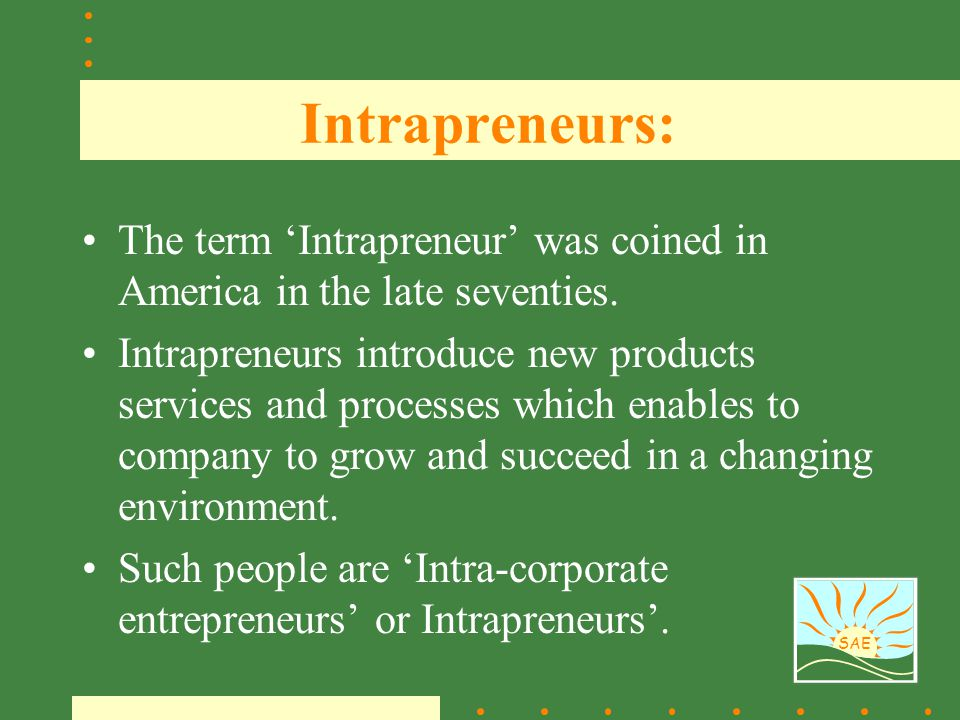 SAE Intrapreneurs: The term 'Intrapreneur' was coined in America in the late seventies. Intrapreneurs introduce new products services and processes wh