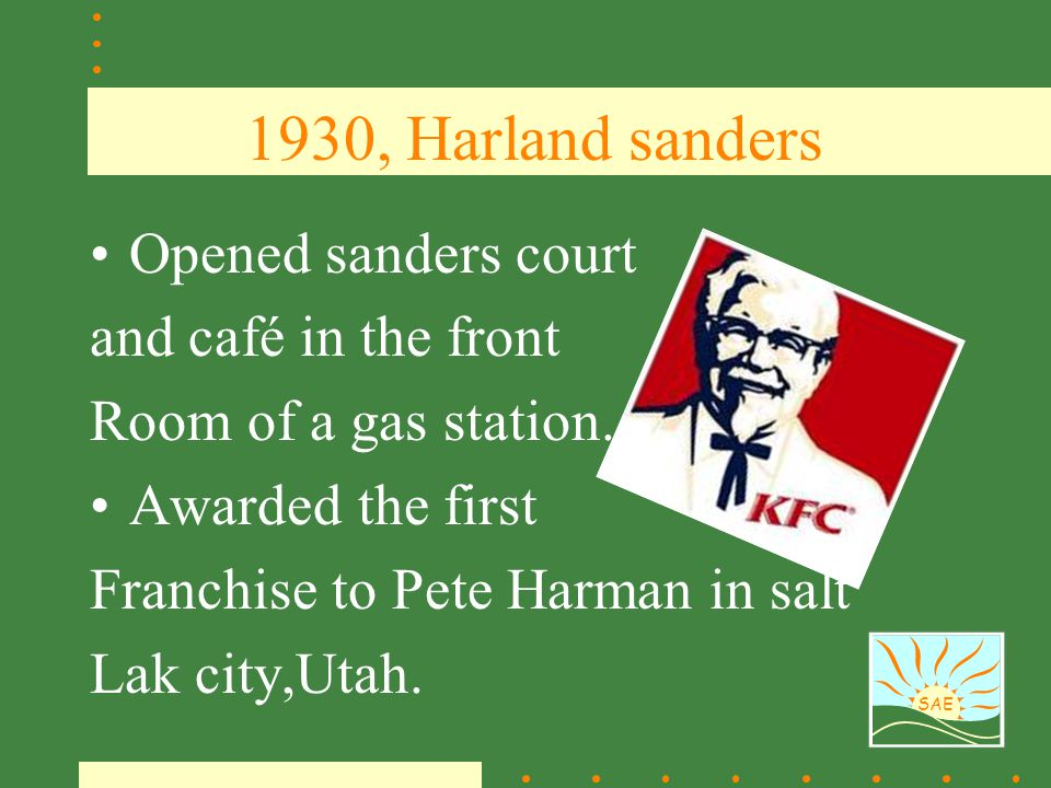 SAE 1930, Harland sanders Opened sanders court and café in the front Room of a gas station. Awarded the first Franchise to Pete Harman in salt Lak cit