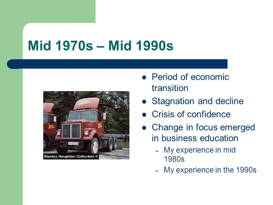 Mid 1970s – Mid 1990s Period of economic transition Stagnation and decline Crisis of confidence Change in focus emerged in business education – My experience in mid 1980s – My experience in the 1990s