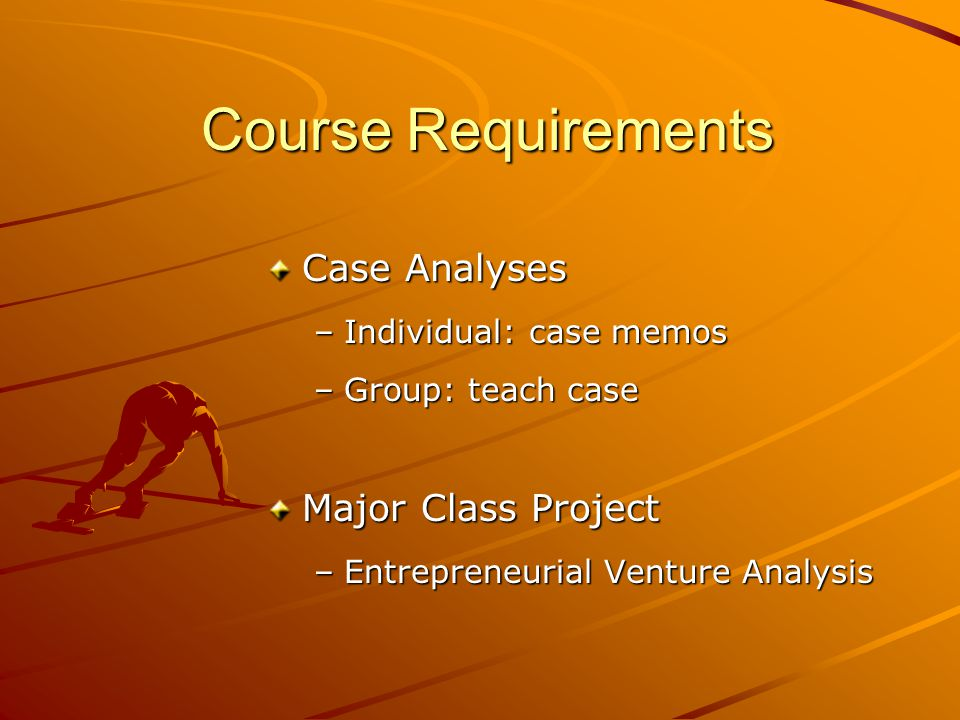 Course Requirements Case Analyses –Individual: case memos –Group: teach case Major Class Project –Entrepreneurial Venture Analysis