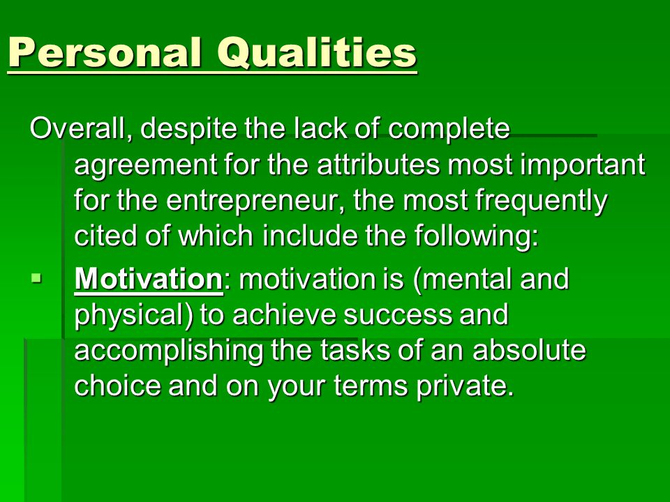 Personal Qualities Overall, despite the lack of complete agreement for the attributes most important for the entrepreneur, the most frequently cited of which include the following :  Motivation: motivation is (mental and physical) to achieve success and accomplishing the tasks of an absolute choice and on your terms private.