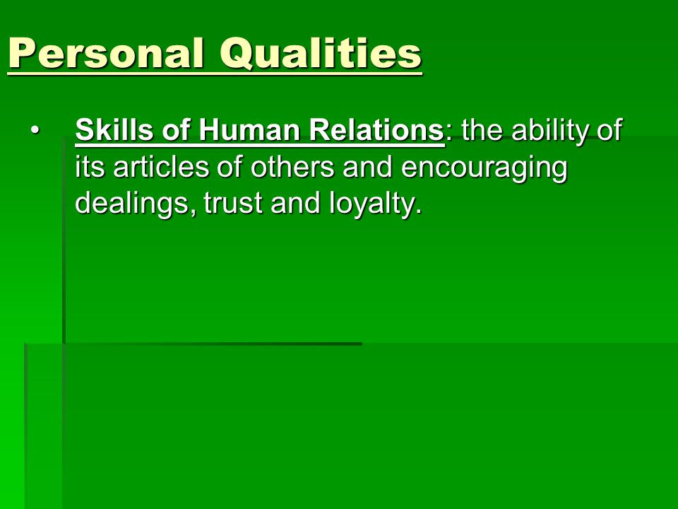 Personal Qualities Skills of Human Relations: the ability of its articles of others and encouraging dealings, trust and loyalty.Skills of Human Relations: the ability of its articles of others and encouraging dealings, trust and loyalty.