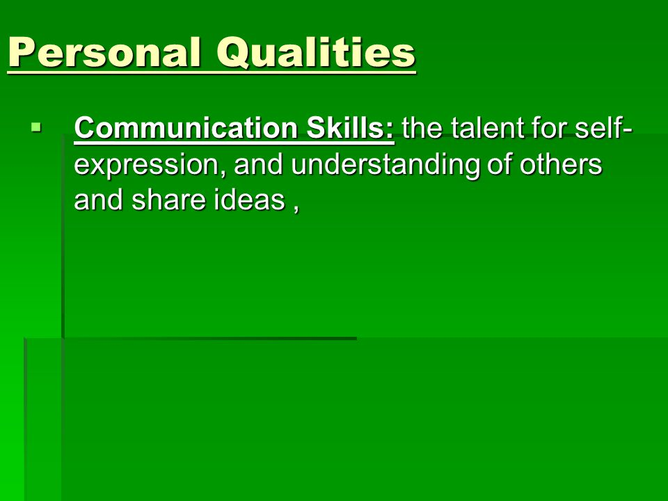 Personal Qualities  Communication Skills: the talent for self- expression, and understanding of others and share ideas,