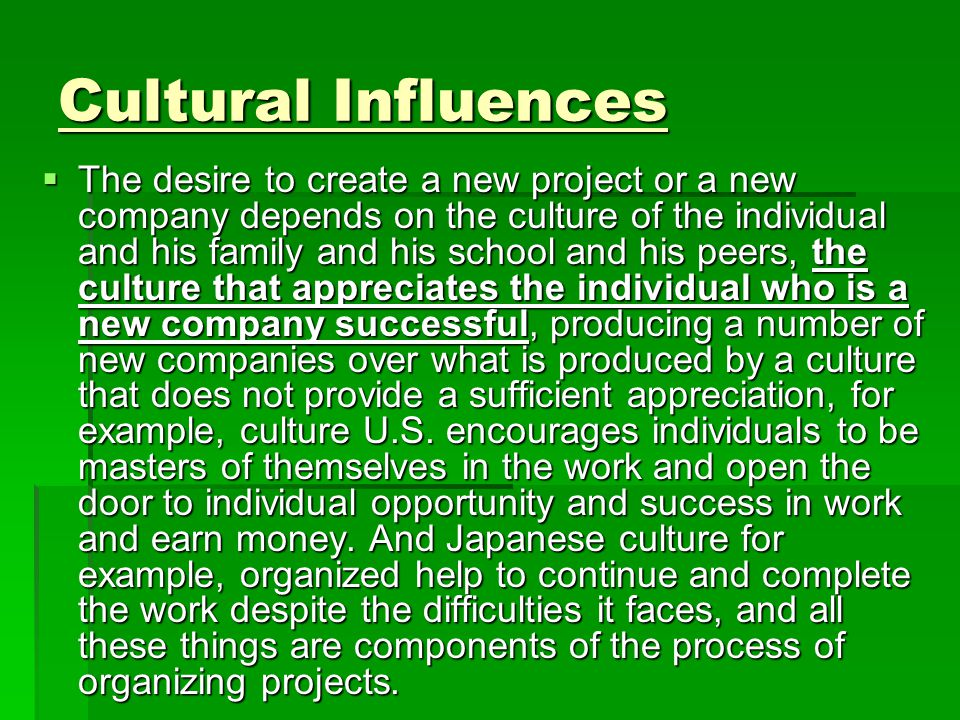 Cultural Influences  The desire to create a new project or a new company depends on the culture of the individual and his family and his school and his peers, the culture that appreciates the individual who is a new company successful, producing a number of new companies over what is produced by a culture that does not provide a sufficient appreciation, for example, culture U.S.
