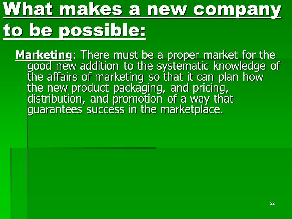 22 Marketing: There must be a proper market for the good new addition to the systematic knowledge of the affairs of marketing so that it can plan how the new product packaging, and pricing, distribution, and promotion of a way that guarantees success in the marketplace.