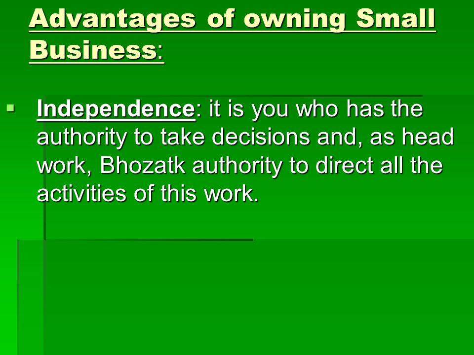 Advantages of owning Small Business:  Independence: it is you who has the authority to take decisions and, as head work, Bhozatk authority to direct all the activities of this work.