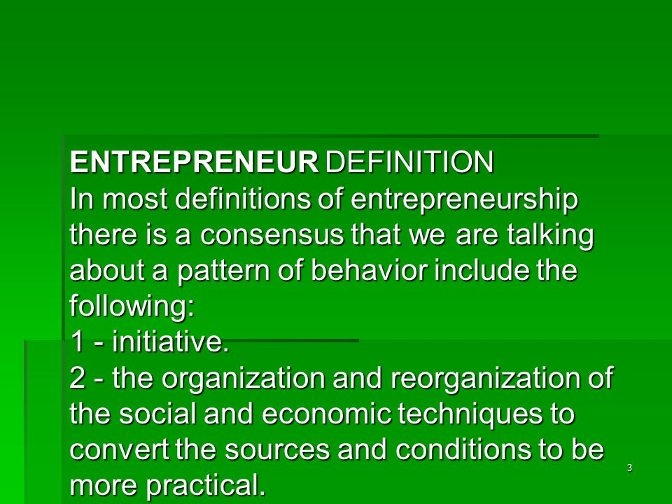 3 ENTREPRENEUR DEFINITION In most definitions of entrepreneurship there is a consensus that we are talking about a pattern of behavior include the following: 1 - initiative.
