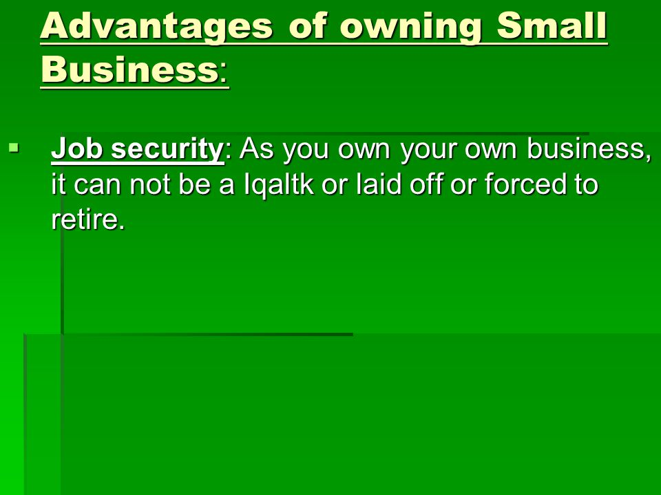 Advantages of owning Small Business:  Job security: As you own your own business, it can not be a Iqaltk or laid off or forced to retire.
