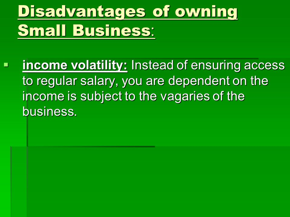 Disadvantages of owning Small Business:  income volatility: Instead of ensuring access to regular salary, you are dependent on the income is subject to the vagaries of the business.