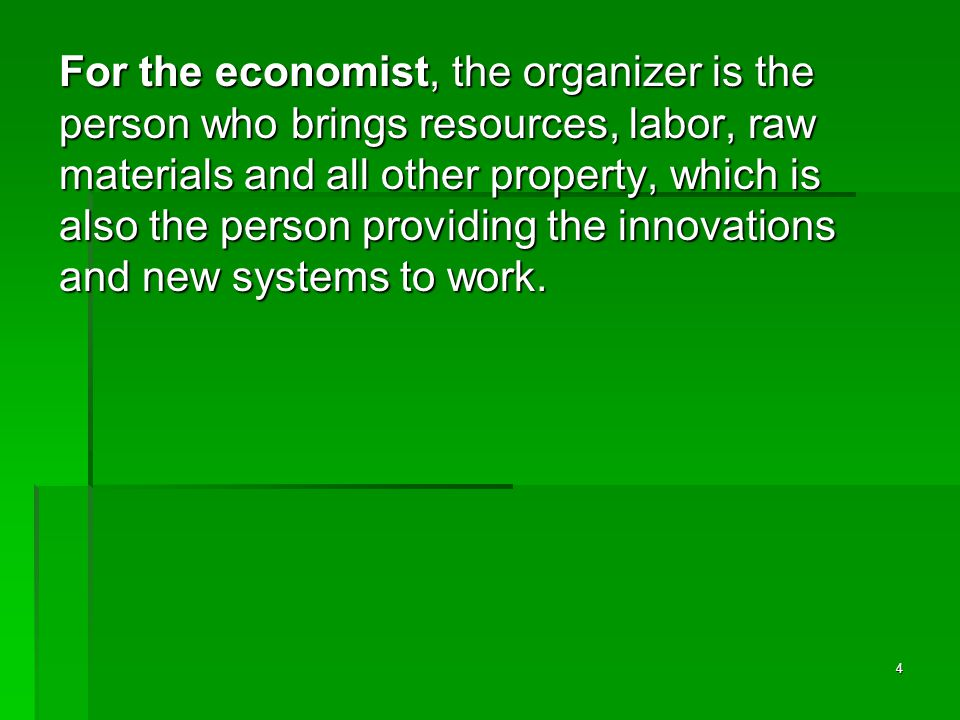 4 For the economist, the organizer is the person who brings resources, labor, raw materials and all other property, which is also the person providing the innovations and new systems to work.