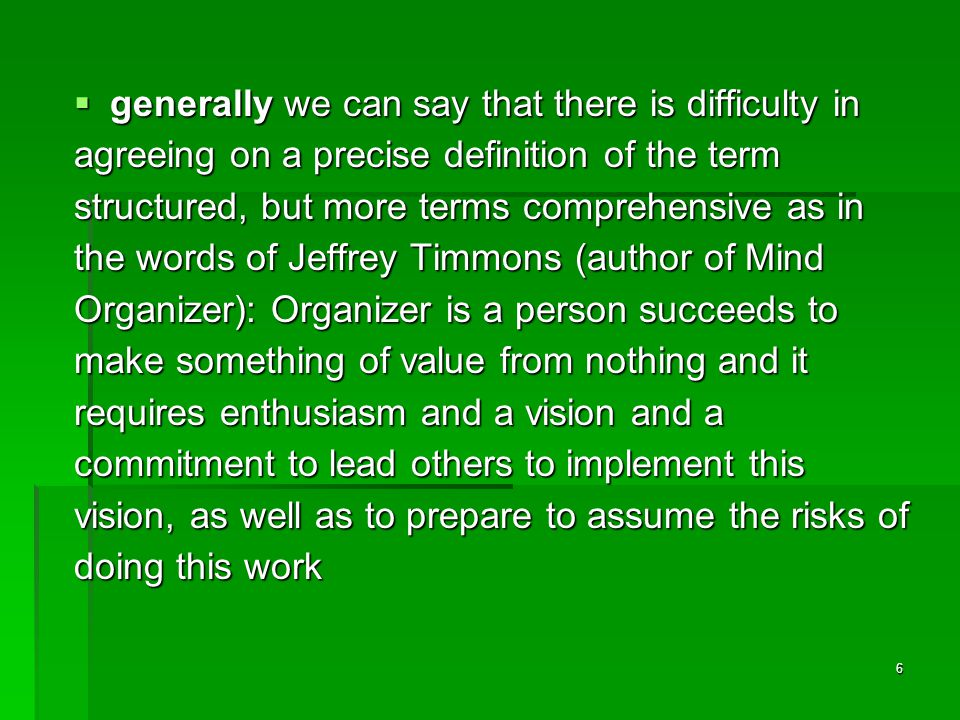 6  generally we can say that there is difficulty in agreeing on a precise definition of the term structured, but more terms comprehensive as in the words of Jeffrey Timmons (author of Mind Organizer): Organizer is a person succeeds to make something of value from nothing and it requires enthusiasm and a vision and a commitment to lead others to implement this vision, as well as to prepare to assume the risks of doing this work