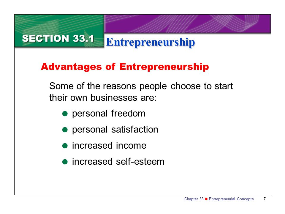 Chapter 33 Entrepreneurial Concepts 8 SECTION 33.1 Entrepreneurship Disadvantages of Entrepreneurship Disadvantages of entrepreneurship include:  potential loss of income  long and irregular hours  necessity for strong self-discipline  potential loss of status and invested money