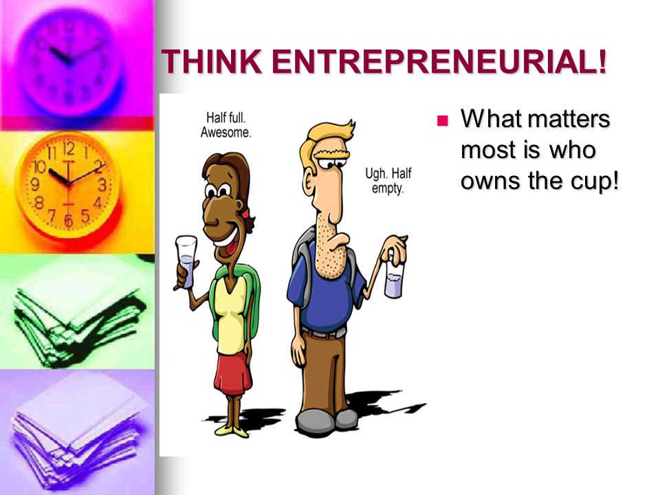 THINK ENTREPRENEURIAL. What matters most is who owns the cup.