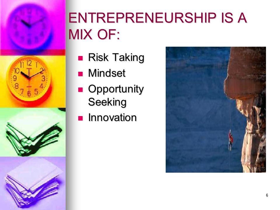ENTREPRENEURSHIP IS A MIX OF: Risk Taking Risk Taking Mindset Mindset Opportunity Seeking Opportunity Seeking Innovation Innovation 6