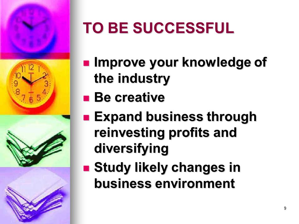 TO BE SUCCESSFUL Improve your knowledge of the industry Improve your knowledge of the industry Be creative Be creative Expand business through reinvesting profits and diversifying Expand business through reinvesting profits and diversifying Study likely changes in business environment Study likely changes in business environment 9