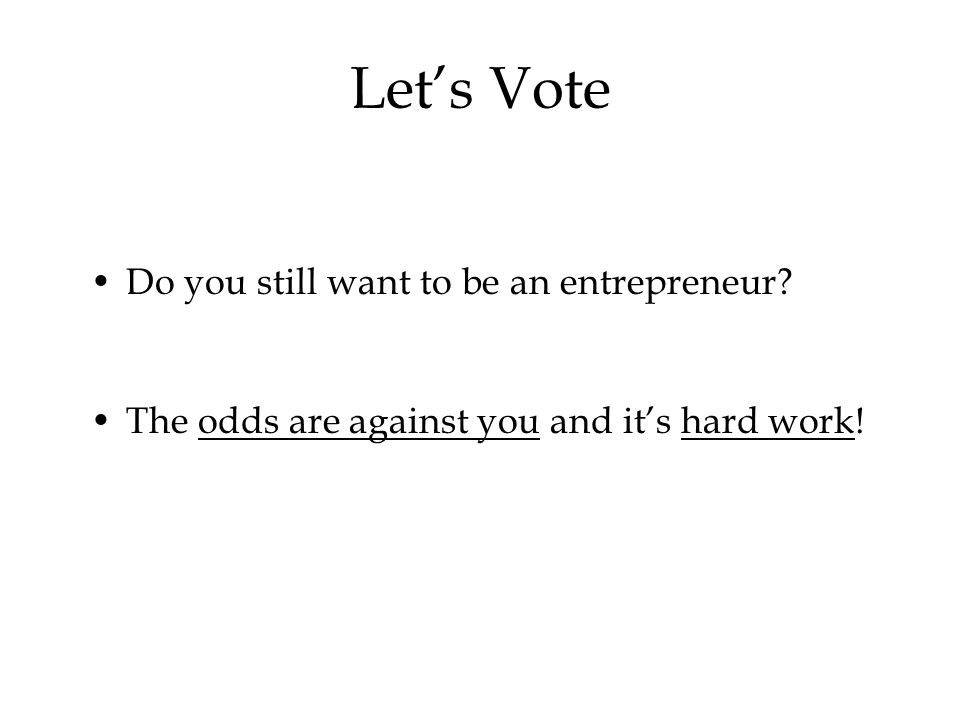 Do you still want to be an entrepreneur The odds are against you and it's hard work! Let's Vote