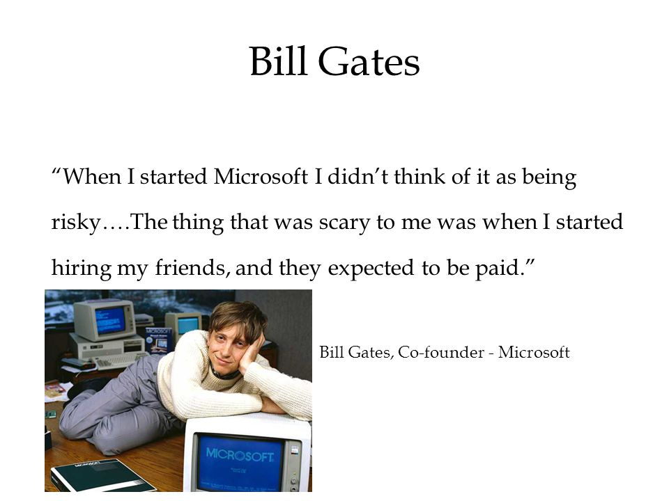 When I started Microsoft I didn't think of it as being risky….The thing that was scary to me was when I started hiring my friends, and they expected to be paid. Bill Gates, Co-founder - Microsoft Bill Gates