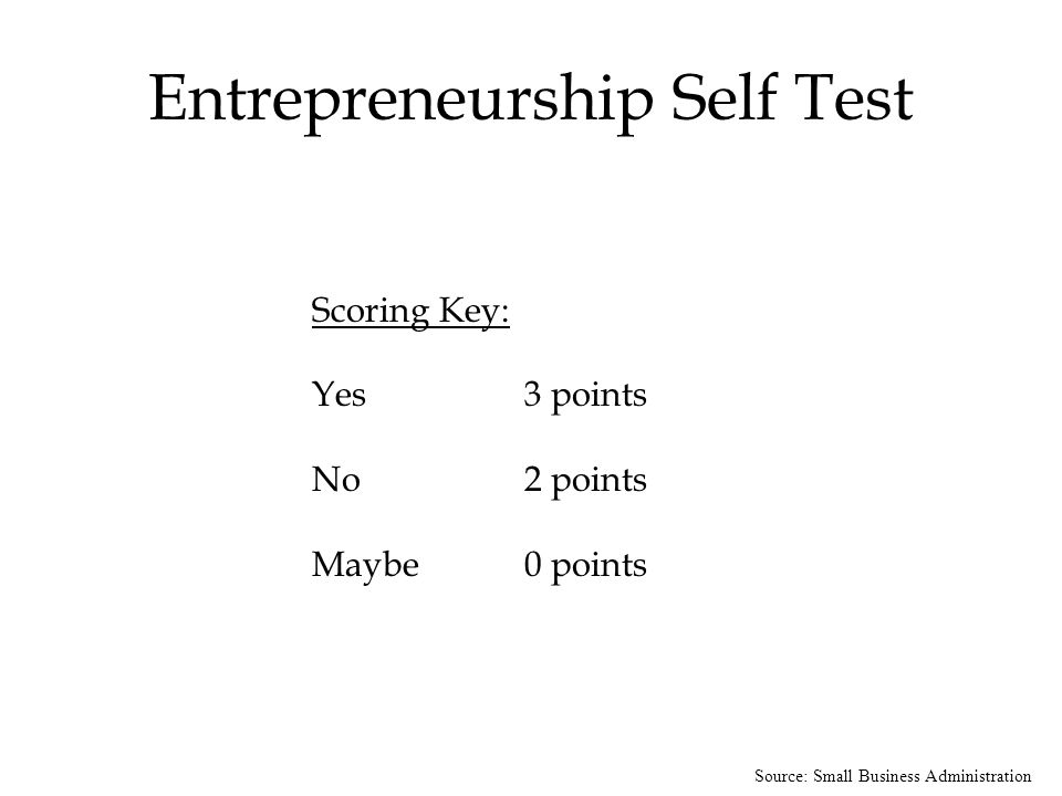 Source: Small Business Administration Entrepreneurship Self Test Scoring Key: Yes 3 points No 2 points Maybe 0 points