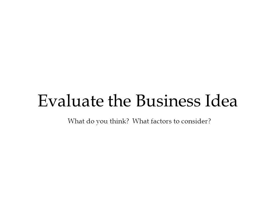 Evaluate the Business Idea What do you think What factors to consider