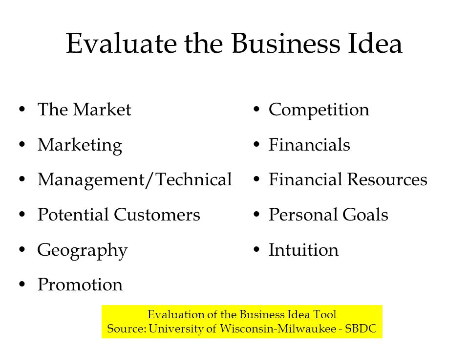 Evaluate the Business Idea The Market Marketing Management/Technical Potential Customers Geography Promotion Competition Financials Financial Resources Personal Goals Intuition Evaluation of the Business Idea Tool Source: University of Wisconsin-Milwaukee - SBDC