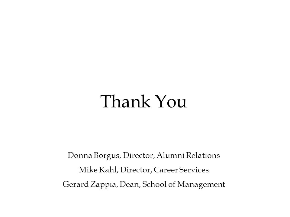 Thank You Donna Borgus, Director, Alumni Relations Mike Kahl, Director, Career Services Gerard Zappia, Dean, School of Management