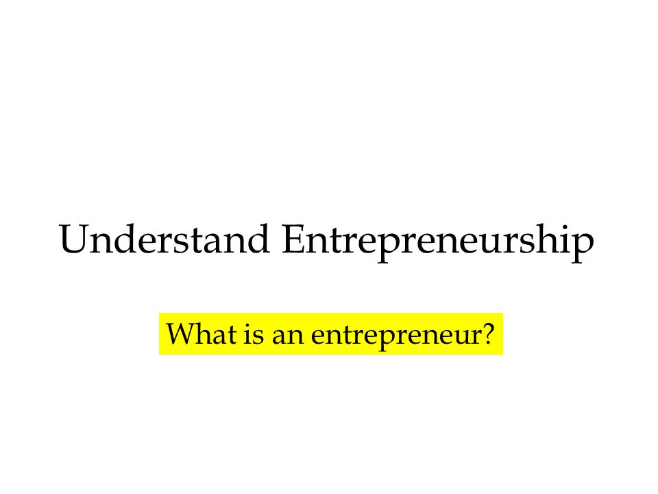 Understand Entrepreneurship What is an entrepreneur