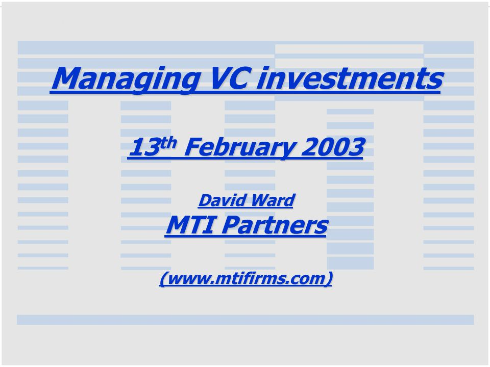 MTI's History Founded in 1983 with first fund (MTI) of £9m Second fund MTI Ventures raised 1990 - £15M, and third fund MTI3 raised £30m in 1997 All now fully invested with MTI (2.7X) and MTIV realised in whole or majority part –MTI3 - 65% cash returned, balance of portfolio still strong The current fund - MTI4 had a final closing in Jan 01 – £ 105m, currently ~ 40% invested or committed
