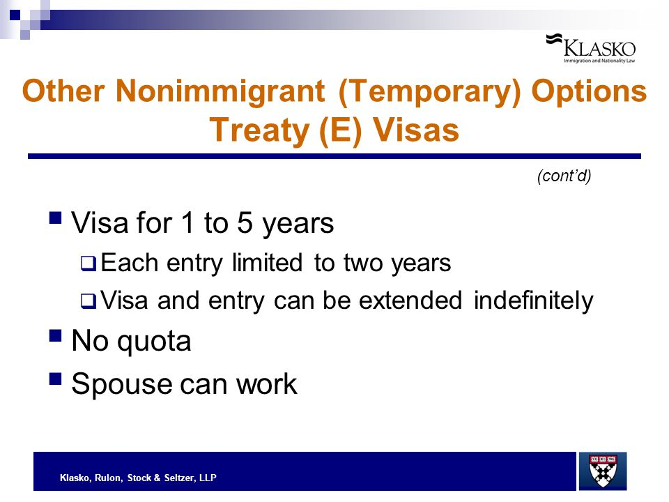 Klasko, Rulon, Stock & Seltzer, LLP (cont'd) Other Nonimmigrant (Temporary) Options Treaty (E) Visas  Visa for 1 to 5 years  Each entry limited to t