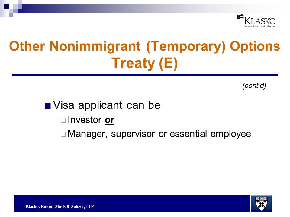 Klasko, Rulon, Stock & Seltzer, LLP ■ Visa applicant can be  Investor or  Manager, supervisor or essential employee (cont'd) Other Nonimmigrant (Tem